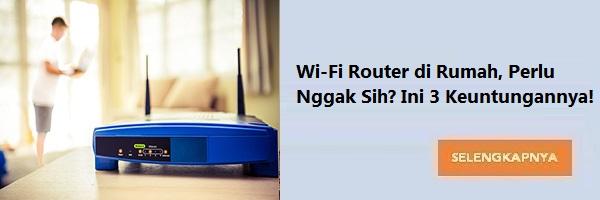 Wi-Fi Router di Rumah, Perlu Nggak Sih? Ini 3 Keuntungannya!
